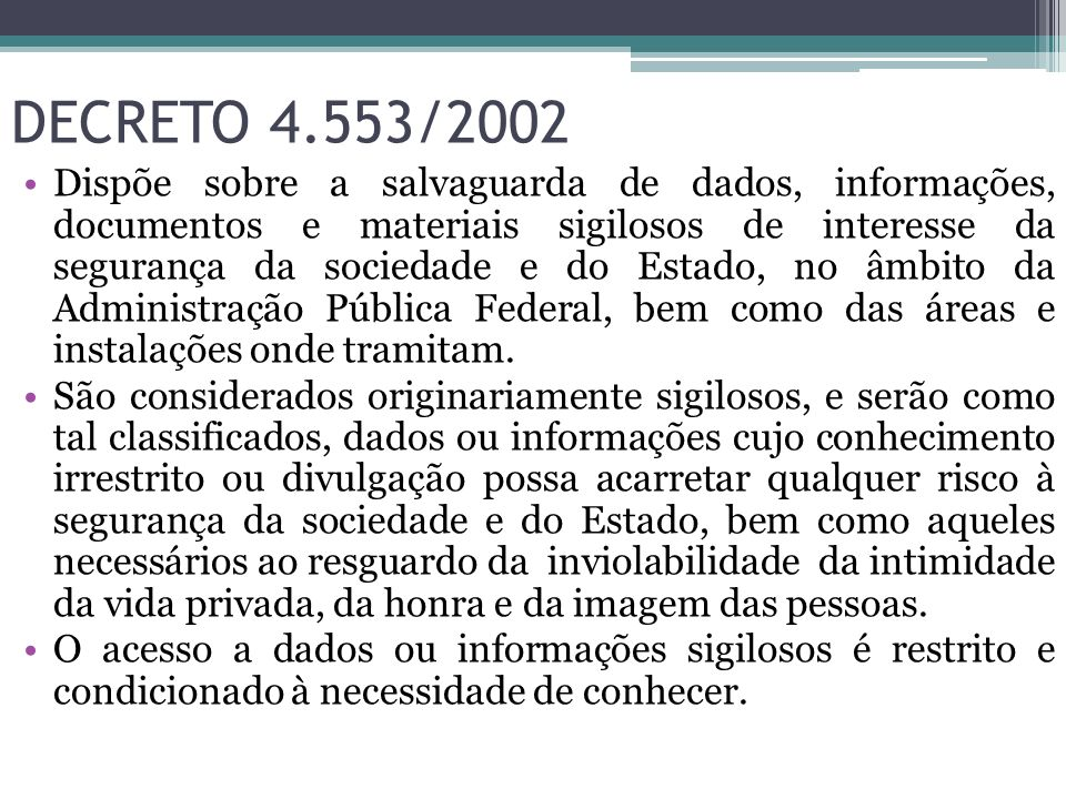 DECRETO 4.553/2002 Dispõe sobre a salvaguarda de dados, informações, documentos e materiais sigilosos de interesse da segurança da sociedade e do Esta