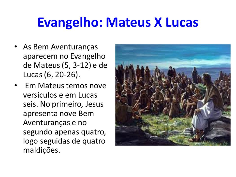 Evangelho: Mateus X Lucas As Bem Aventuranças aparecem no Evangelho de Mateus (5, 3-12) e de Lucas (6, 20-26). Em Mateus temos nove versículos e em Lu
