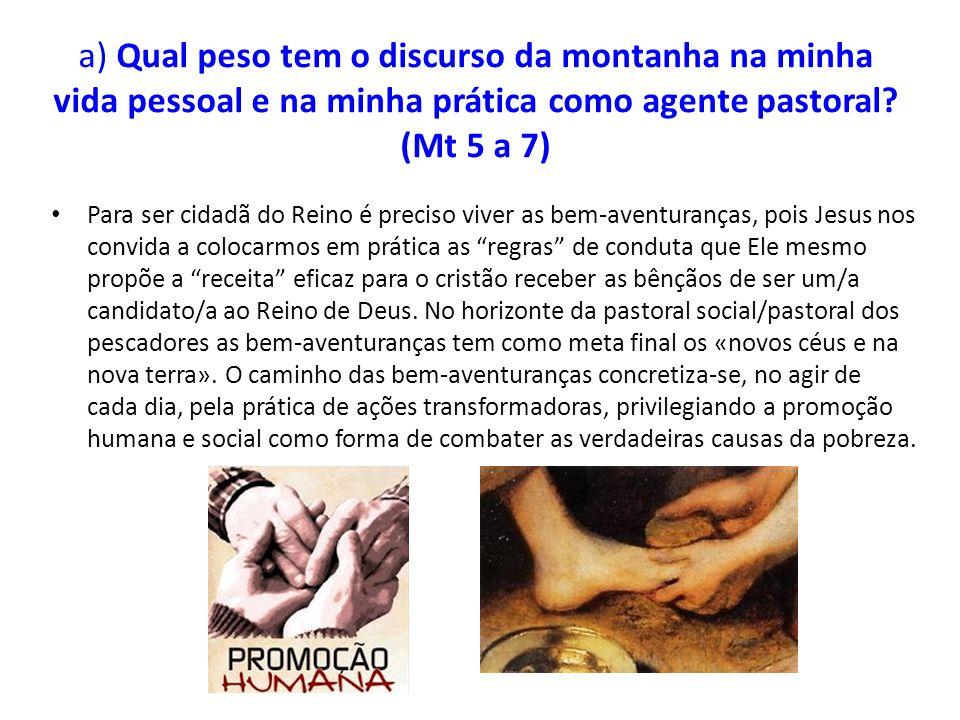 a) Qual peso tem o discurso da montanha na minha vida pessoal e na minha prática como agente pastoral? (Mt 5 a 7) Para ser cidadã do Reino é preciso v