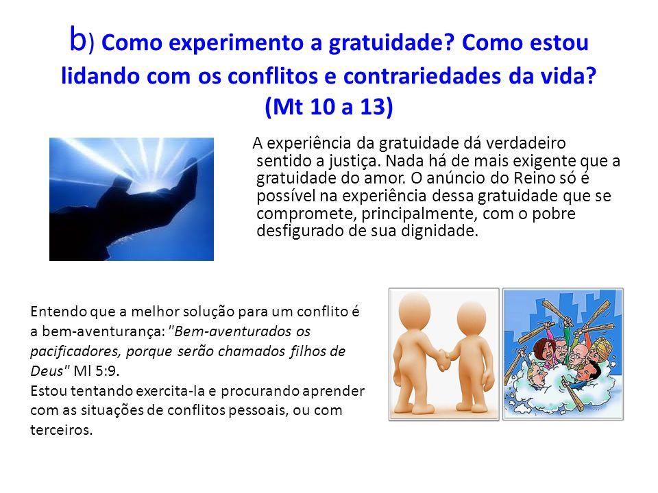 b ) Como experimento a gratuidade? Como estou lidando com os conflitos e contrariedades da vida? (Mt 10 a 13) A experiência da gratuidade dá verdadeir