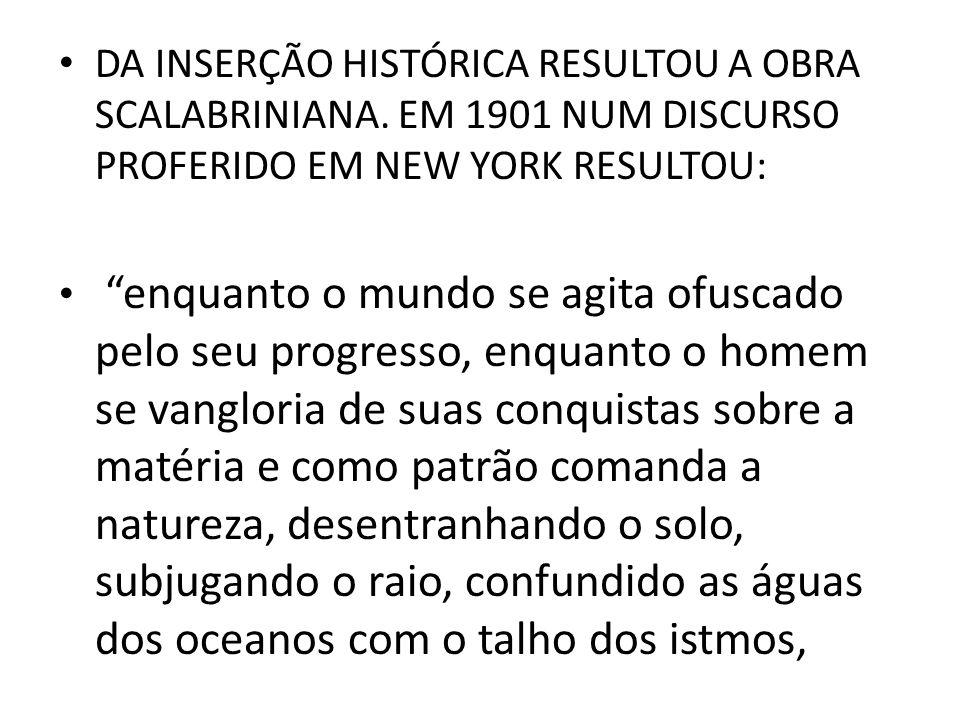 DA INSERÇÃO HISTÓRICA RESULTOU A OBRA SCALABRINIANA. EM 1901 NUM DISCURSO PROFERIDO EM NEW YORK RESULTOU: enquanto o mundo se agita ofuscado pelo seu