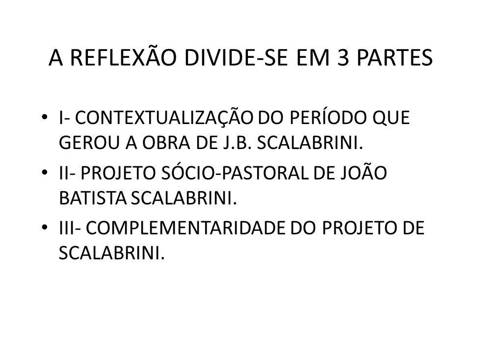 A REFLEXÃO DIVIDE-SE EM 3 PARTES I- CONTEXTUALIZAÇÃO DO PERÍODO QUE GEROU A OBRA DE J.B. SCALABRINI. II- PROJETO SÓCIO-PASTORAL DE JOÃO BATISTA SCALAB