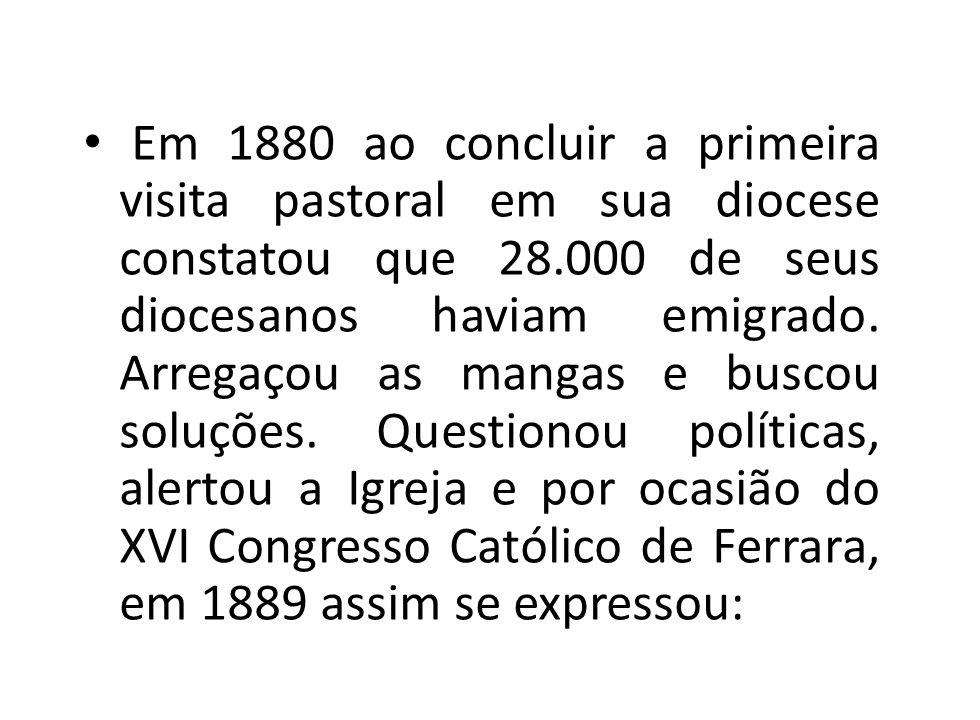 Em 1880 ao concluir a primeira visita pastoral em sua diocese constatou que 28.000 de seus diocesanos haviam emigrado. Arregaçou as mangas e buscou so