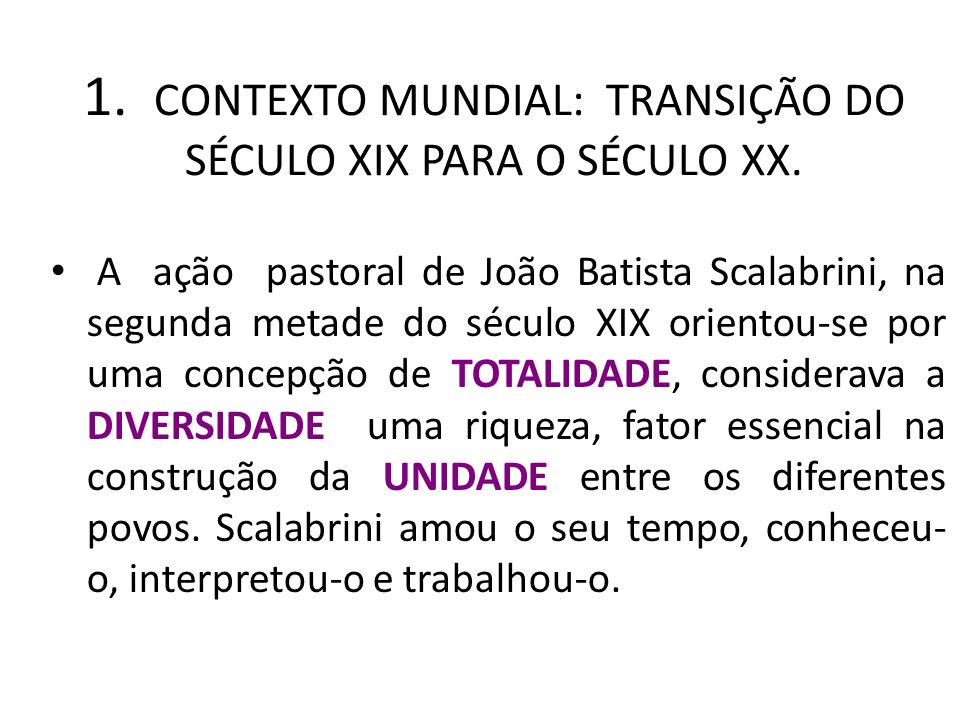 1. CONTEXTO MUNDIAL: TRANSIÇÃO DO SÉCULO XIX PARA O SÉCULO XX. A ação pastoral de João Batista Scalabrini, na segunda metade do século XIX orientou-se