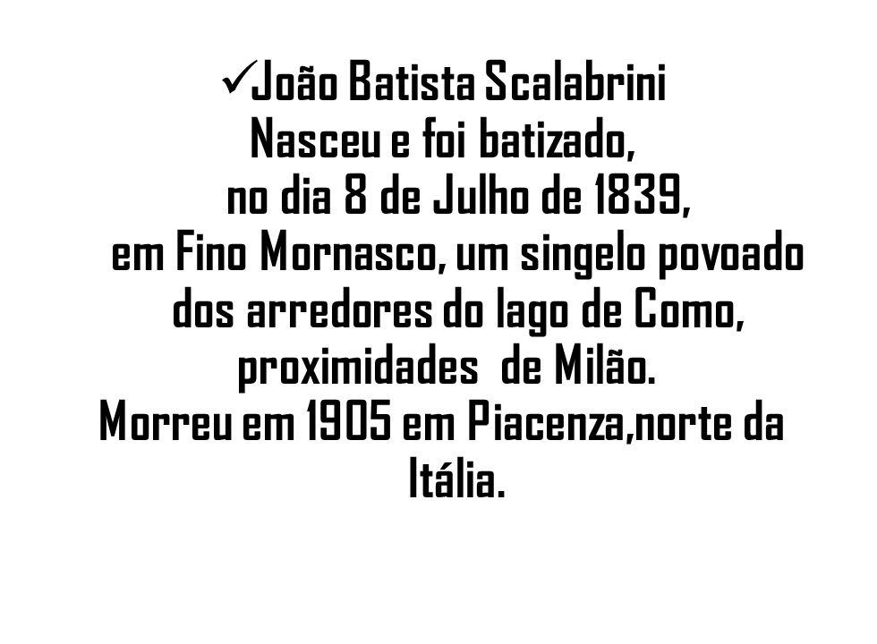 João Batista Scalabrini Nasceu e foi batizado, no dia 8 de Julho de 1839, em Fino Mornasco, um singelo povoado dos arredores do lago de Como, proximid