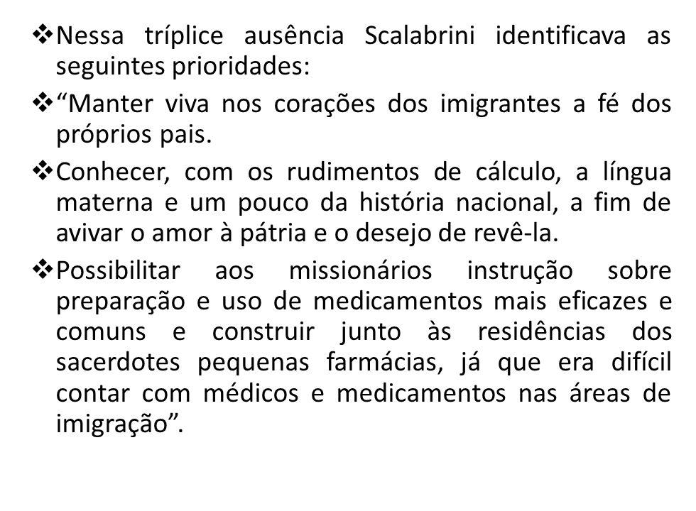 Nessa tríplice ausência Scalabrini identificava as seguintes prioridades: Manter viva nos corações dos imigrantes a fé dos próprios pais. Conhecer, co