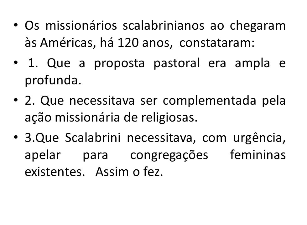Os missionários scalabrinianos ao chegaram às Américas, há 120 anos, constataram: 1. Que a proposta pastoral era ampla e profunda. 2. Que necessitava