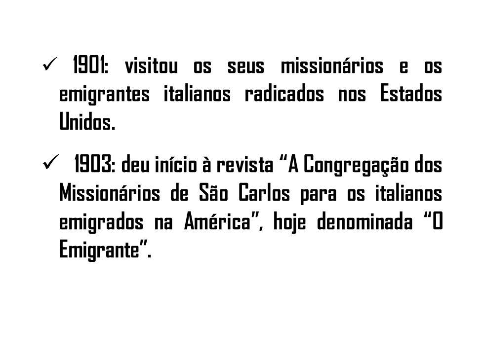 1901: visitou os seus missionários e os emigrantes italianos radicados nos Estados Unidos. 1903: deu início à revista A Congregação dos Missionários d