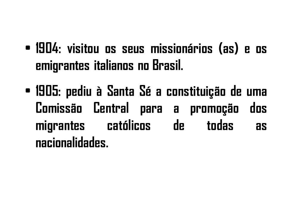 1904: visitou os seus missionários (as) e os emigrantes italianos no Brasil. 1905: pediu à Santa Sé a constituição de uma Comissão Central para a prom