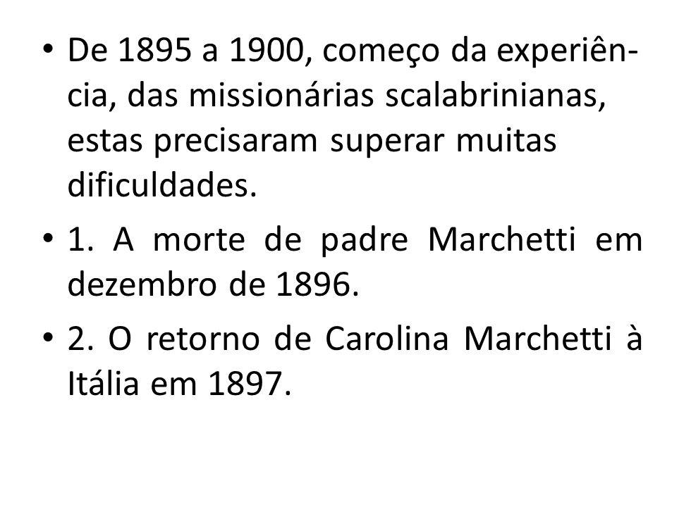 De 1895 a 1900, começo da experiên- cia, das missionárias scalabrinianas, estas precisaram superar muitas dificuldades. 1. A morte de padre Marchetti