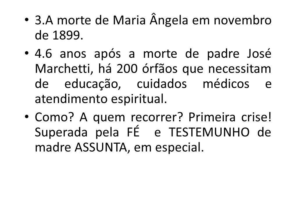 3.A morte de Maria Ângela em novembro de 1899. 4.6 anos após a morte de padre José Marchetti, há 200 órfãos que necessitam de educação, cuidados médic