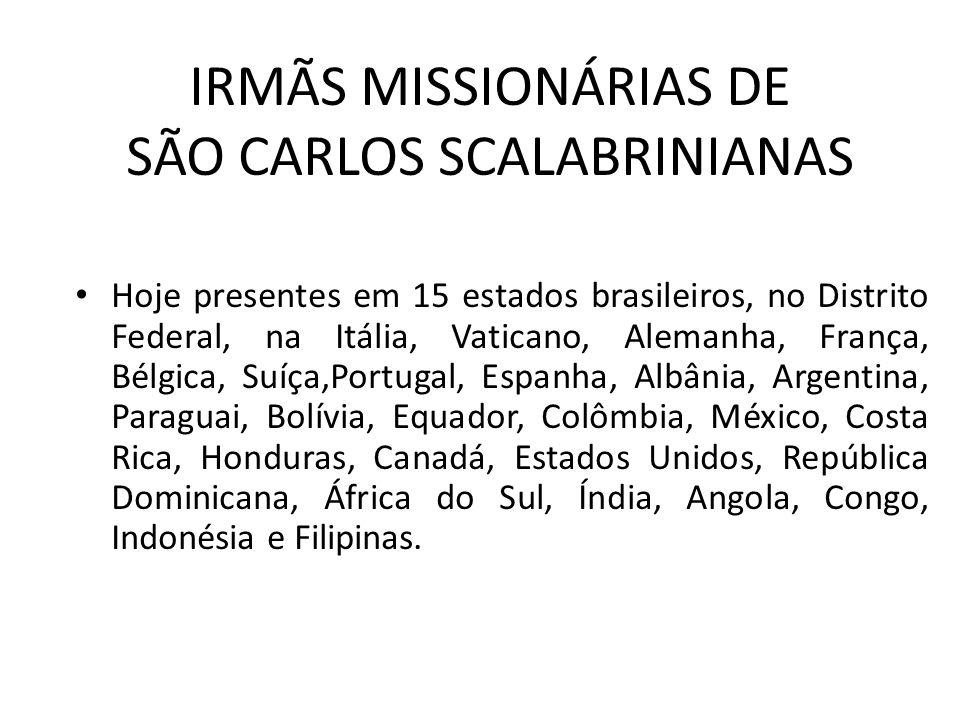 IRMÃS MISSIONÁRIAS DE SÃO CARLOS SCALABRINIANAS Hoje presentes em 15 estados brasileiros, no Distrito Federal, na Itália, Vaticano, Alemanha, França,