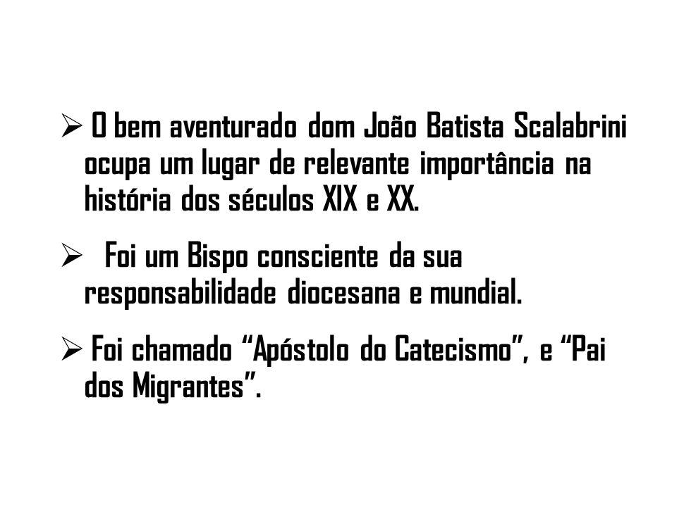O bem aventurado dom João Batista Scalabrini ocupa um lugar de relevante importância na história dos séculos XIX e XX. Foi um Bispo consciente da sua