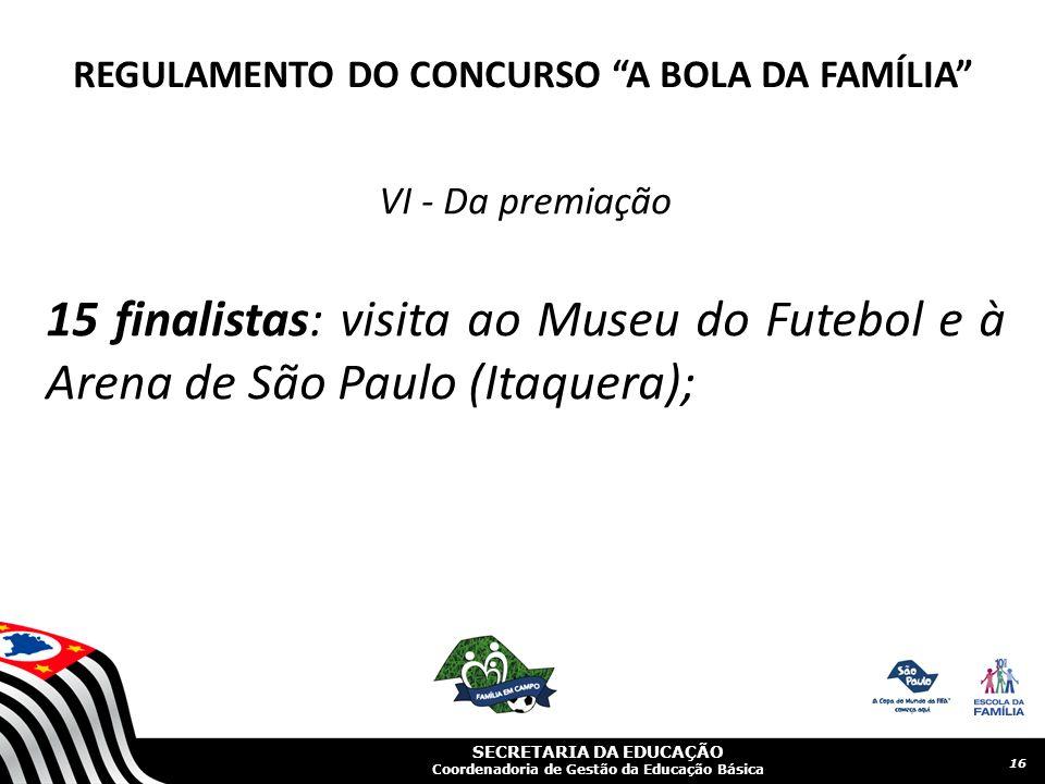 SECRETARIA DA EDUCAÇÃO Coordenadoria de Gestão da Educação Básica VI - Da premiação 15 finalistas: visita ao Museu do Futebol e à Arena de São Paulo (Itaquera); 16 REGULAMENTO DO CONCURSO A BOLA DA FAMÍLIA