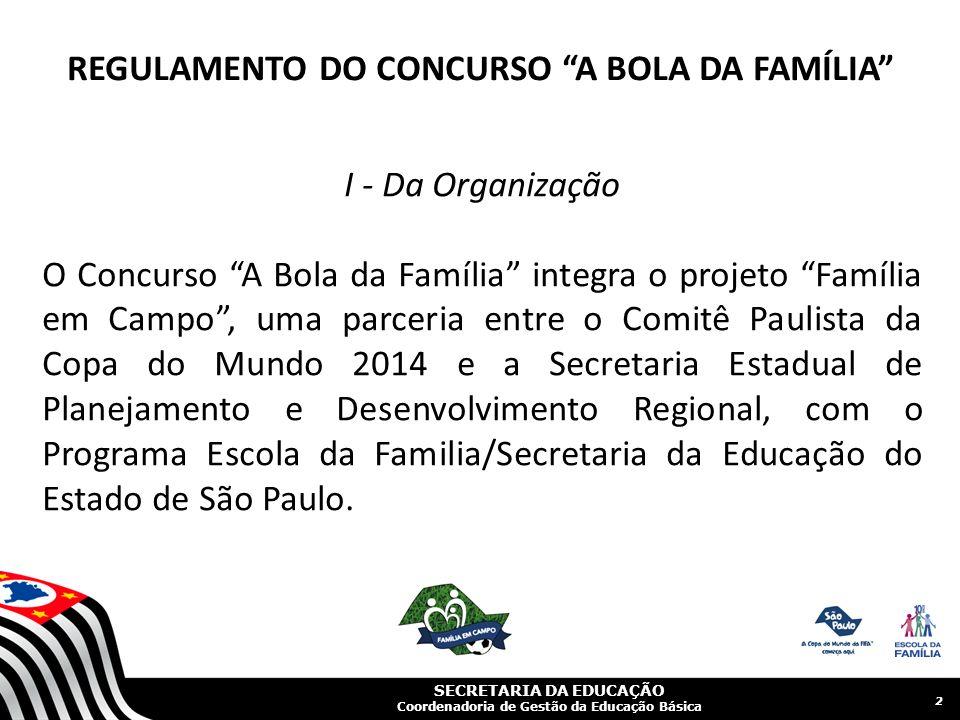I - Da Organização O Concurso A Bola da Família integra o projeto Família em Campo, uma parceria entre o Comitê Paulista da Copa do Mundo 2014 e a Secretaria Estadual de Planejamento e Desenvolvimento Regional, com o Programa Escola da Familia/Secretaria da Educação do Estado de São Paulo.