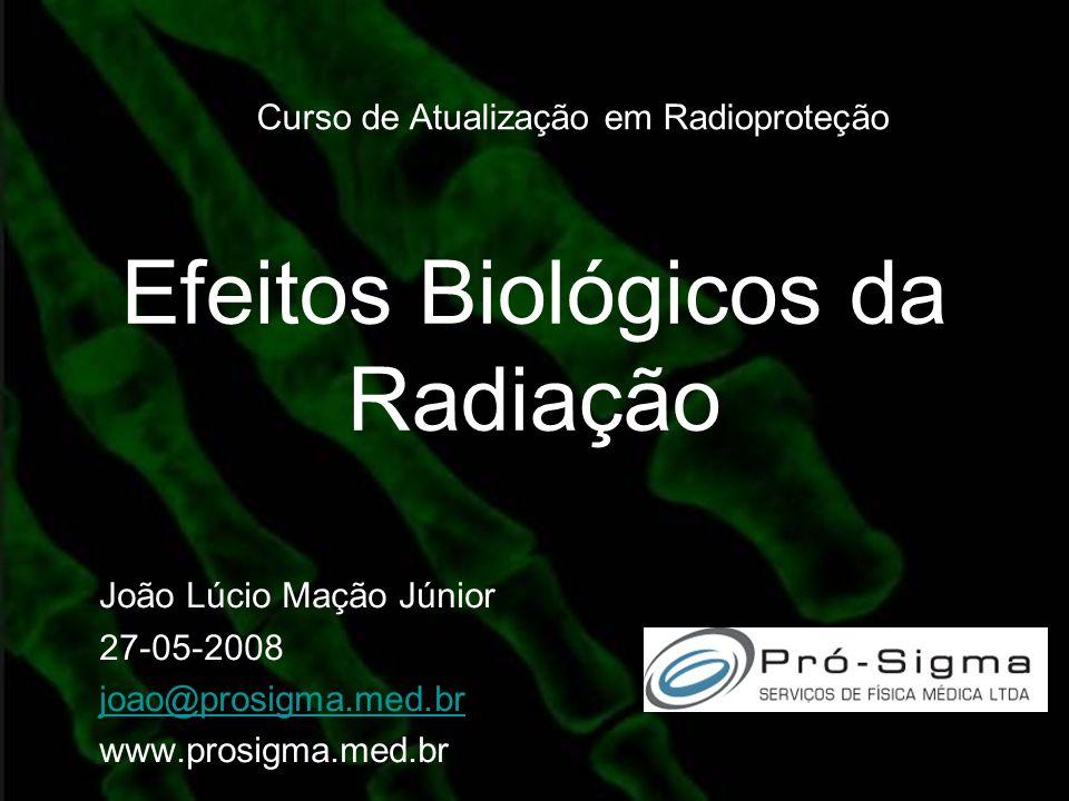 Efeitos Biológicos da Radiação João Lúcio Mação Júnior 27-05-2008 joao@prosigma.med.br www.prosigma.med.br Curso de Atualização em Radioproteção