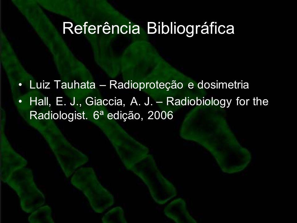 Referência Bibliográfica Luiz Tauhata – Radioproteção e dosimetria Hall, E. J., Giaccia, A. J. – Radiobiology for the Radiologist. 6ª edição, 2006