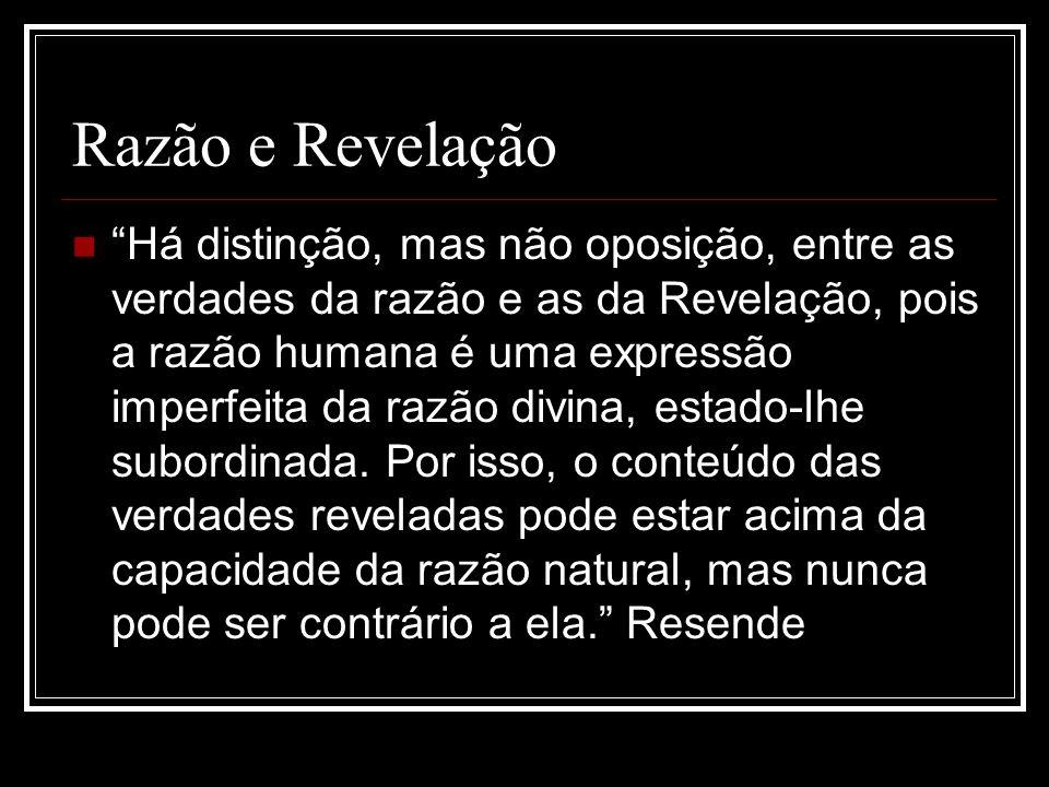 Razão e Revelação Há distinção, mas não oposição, entre as verdades da razão e as da Revelação, pois a razão humana é uma expressão imperfeita da razã
