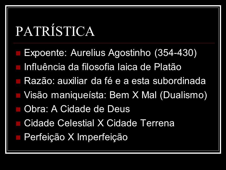 PATRÍSTICA Expoente: Aurelius Agostinho (354-430) Influência da filosofia laica de Platão Razão: auxiliar da fé e a esta subordinada Visão maniqueísta
