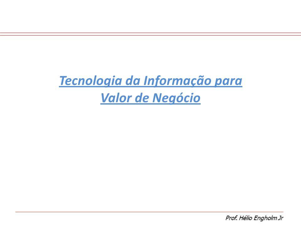 Prof. Hélio Engholm Jr Tecnologia da Informação para Valor de Negócio