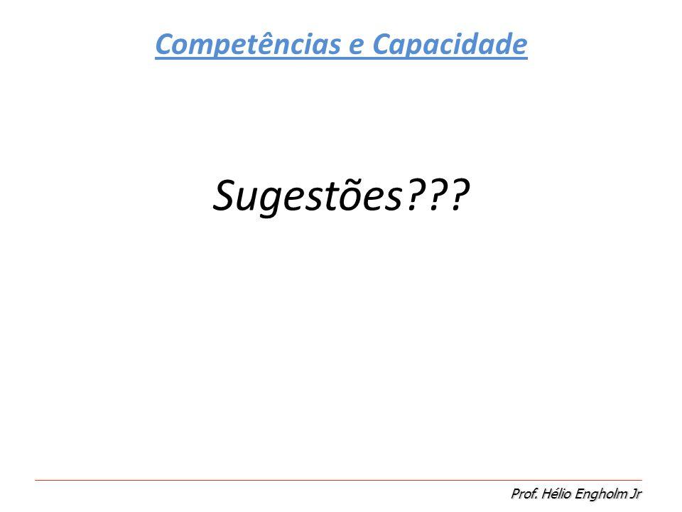 Prof. Hélio Engholm Jr Sugestões??? Competências e Capacidade