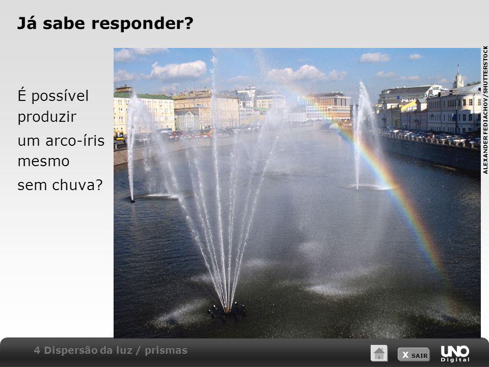 X SAIR Já sabe responder? É possível produzir um arco-íris mesmo sem chuva? 4 Dispersão da luz / prismas ALEXANDER FEDIACHOV/SHUTTERSTOCK