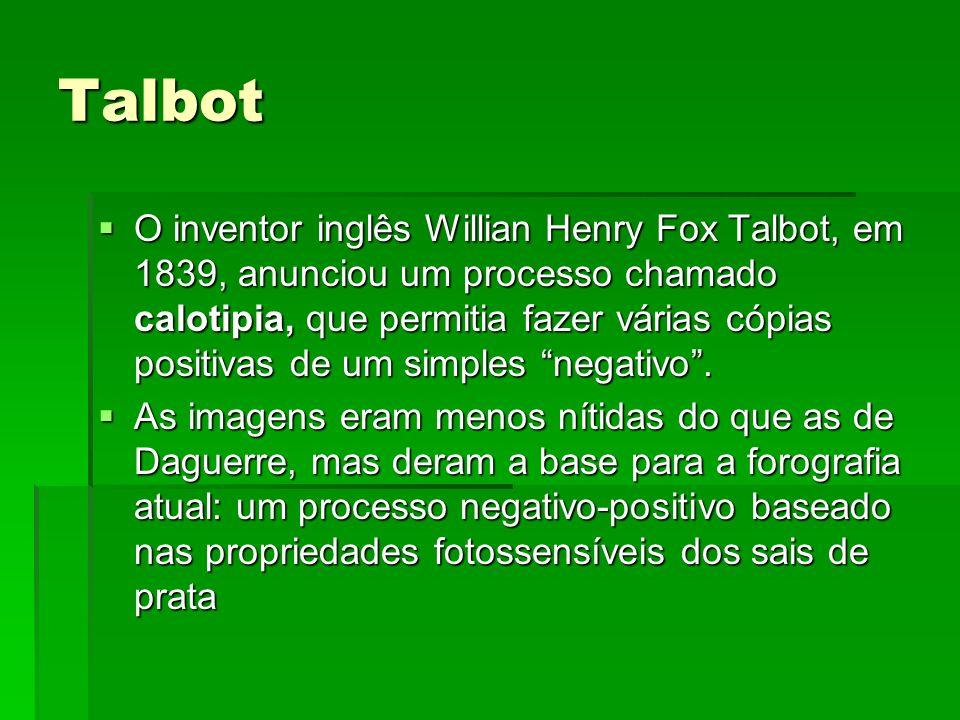 Talbot O inventor inglês Willian Henry Fox Talbot, em 1839, anunciou um processo chamado calotipia, que permitia fazer várias cópias positivas de um s