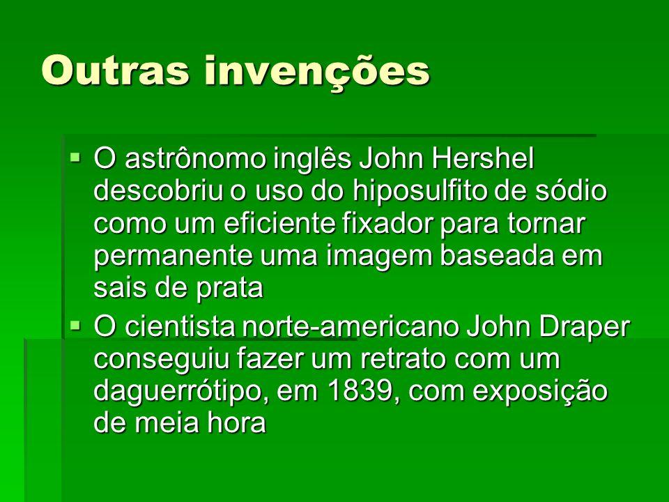Outras invenções O astrônomo inglês John Hershel descobriu o uso do hiposulfito de sódio como um eficiente fixador para tornar permanente uma imagem b
