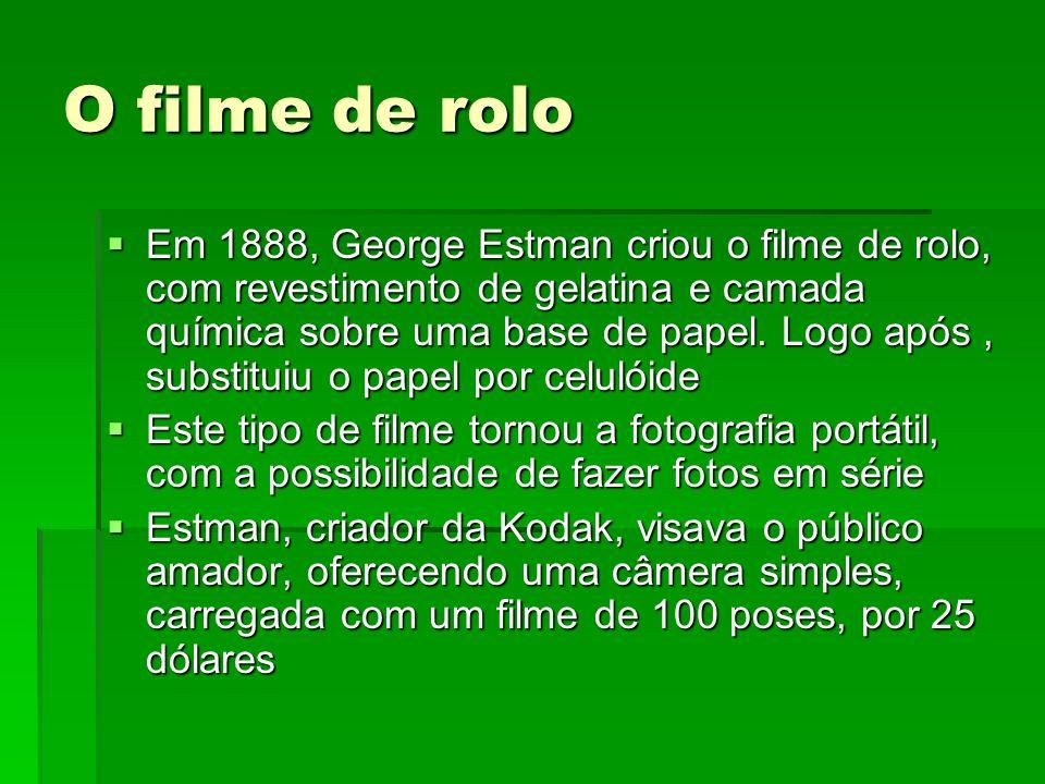 O filme de rolo Em 1888, George Estman criou o filme de rolo, com revestimento de gelatina e camada química sobre uma base de papel. Logo após, substi