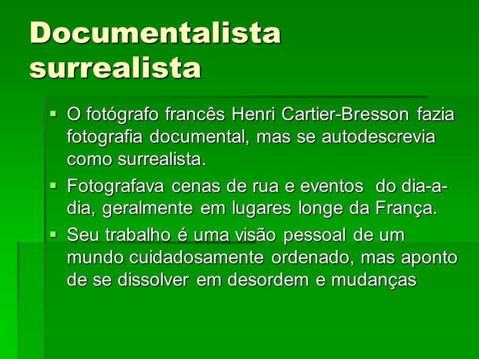 Documentalista surrealista O fotógrafo francês Henri Cartier-Bresson fazia fotografia documental, mas se autodescrevia como surrealista. O fotógrafo f