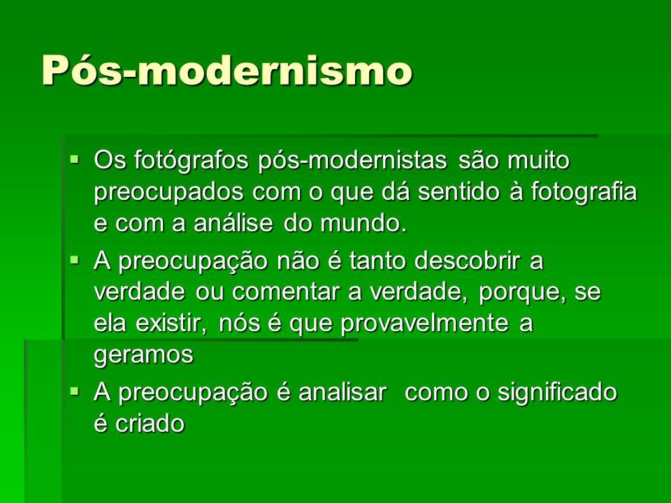 Pós-modernismo Os fotógrafos pós-modernistas são muito preocupados com o que dá sentido à fotografia e com a análise do mundo. Os fotógrafos pós-moder
