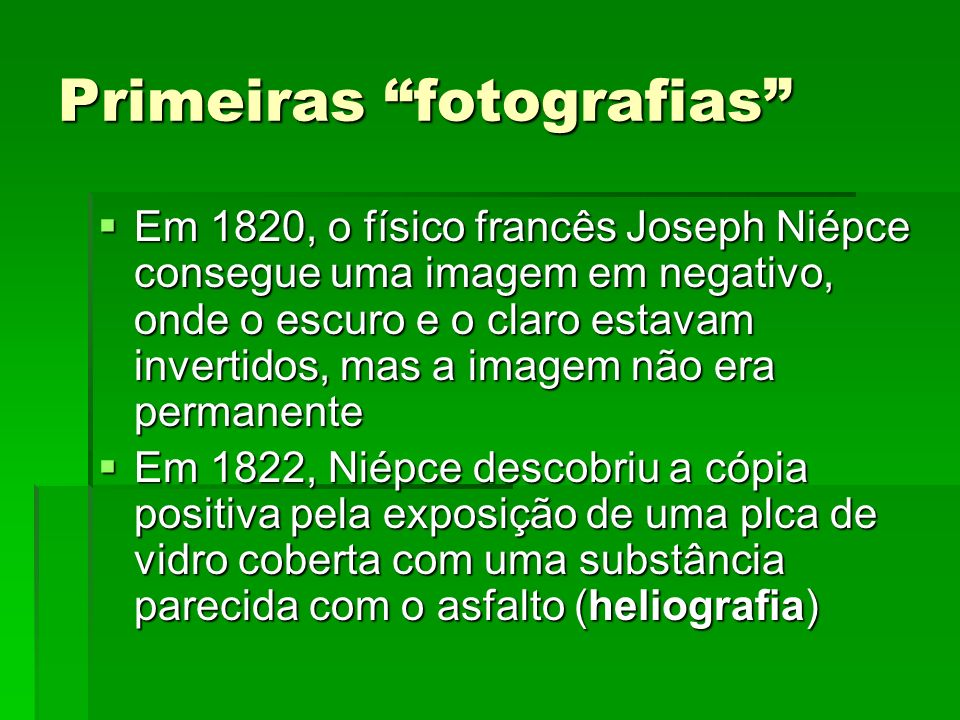 Primeiras fotografias Em 1820, o físico francês Joseph Niépce consegue uma imagem em negativo, onde o escuro e o claro estavam invertidos, mas a image
