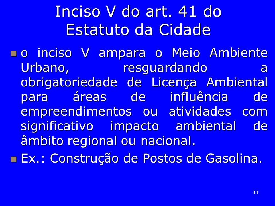 11 Inciso V do art. 41 do Estatuto da Cidade o inciso V ampara o Meio Ambiente Urbano, resguardando a obrigatoriedade de Licença Ambiental para áreas