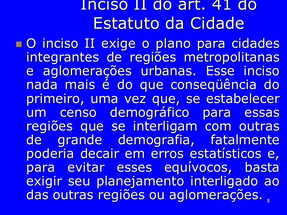 8 Inciso II do art. 41 do Estatuto da Cidade O inciso II exige o plano para cidades integrantes de regiões metropolitanas e aglomerações urbanas. Esse