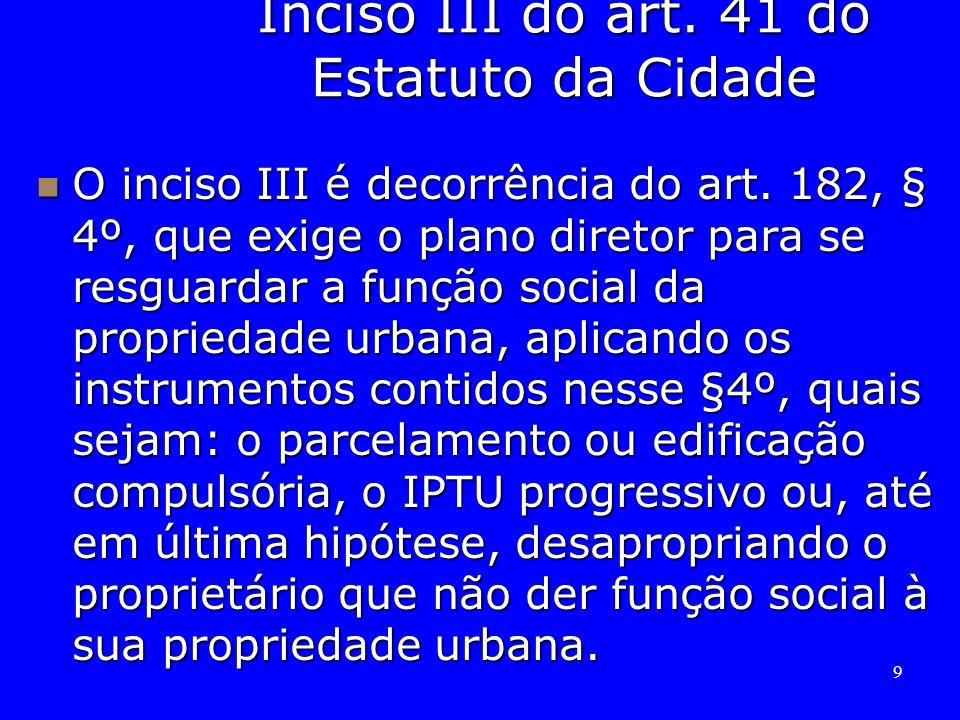 9 Inciso III do art. 41 do Estatuto da Cidade O inciso III é decorrência do art. 182, § 4º, que exige o plano diretor para se resguardar a função soci