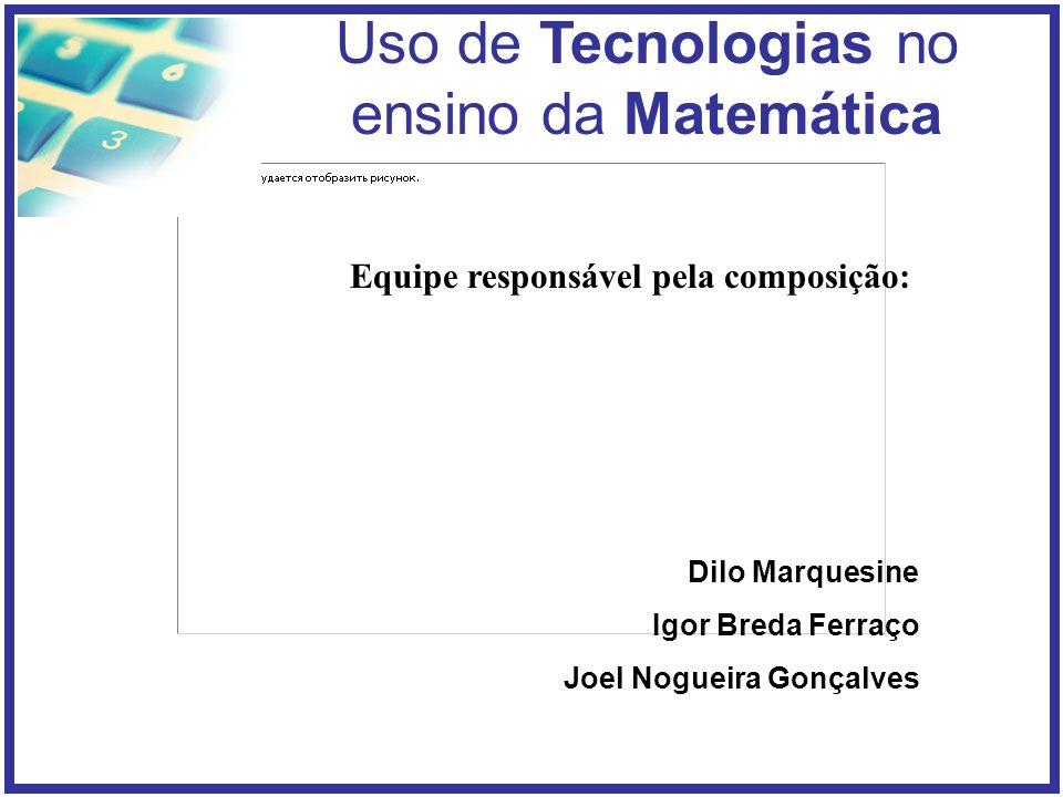 Uso de Tecnologias no ensino da Matemática Equipe responsável pela composição: Dilo Marquesine Igor Breda Ferraço Joel Nogueira Gonçalves