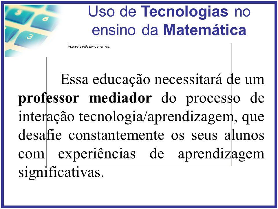 Uso de Tecnologias no ensino da Matemática Essa educação necessitará de um professor mediador do processo de interação tecnologia/aprendizagem, que desafie constantemente os seus alunos com experiências de aprendizagem significativas.
