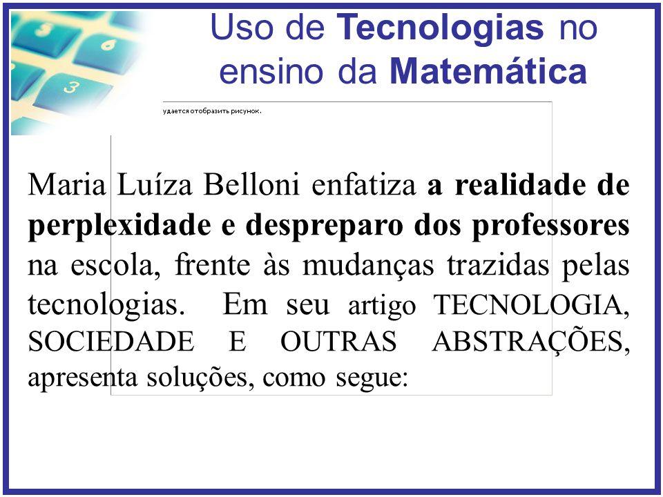 Uso de Tecnologias no ensino da Matemática Maria Luíza Belloni enfatiza a realidade de perplexidade e despreparo dos professores na escola, frente às mudanças trazidas pelas tecnologias.