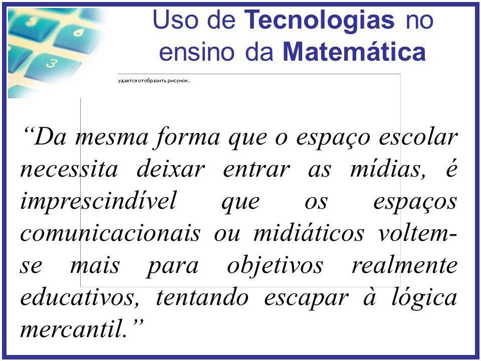 Uso de Tecnologias no ensino da Matemática Da mesma forma que o espaço escolar necessita deixar entrar as mídias, é imprescindível que os espaços comunicacionais ou midiáticos voltem- se mais para objetivos realmente educativos, tentando escapar à lógica mercantil.