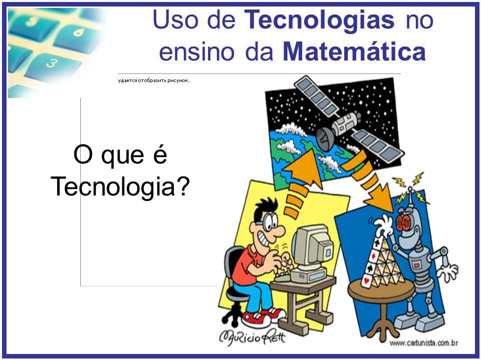 Uso de Tecnologias no ensino da Matemática Há muitas formas de compreender a tecnologia.