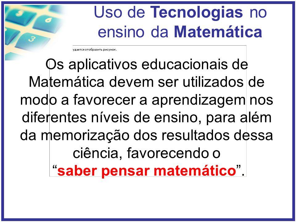 Uso de Tecnologias no ensino da Matemática Os aplicativos educacionais de Matemática devem ser utilizados de modo a favorecer a aprendizagem nos diferentes níveis de ensino, para além da memorização dos resultados dessa ciência, favorecendo o saber pensar matemático.