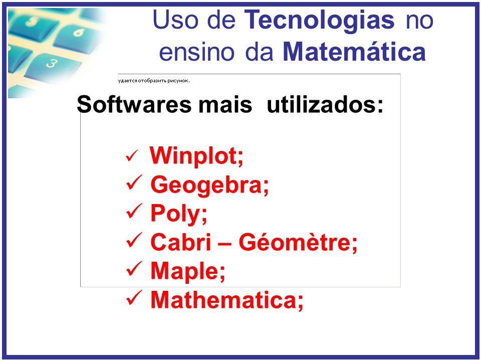 Uso de Tecnologias no ensino da Matemática Softwares mais utilizados: Winplot; Geogebra; Poly; Cabri – Géomètre; Maple; Mathematica;