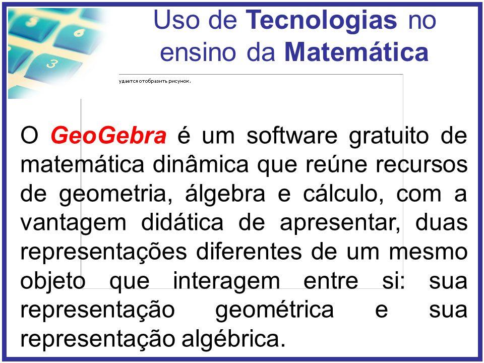 Uso de Tecnologias no ensino da Matemática O GeoGebra é um software gratuito de matemática dinâmica que reúne recursos de geometria, álgebra e cálculo, com a vantagem didática de apresentar, duas representações diferentes de um mesmo objeto que interagem entre si: sua representação geométrica e sua representação algébrica.
