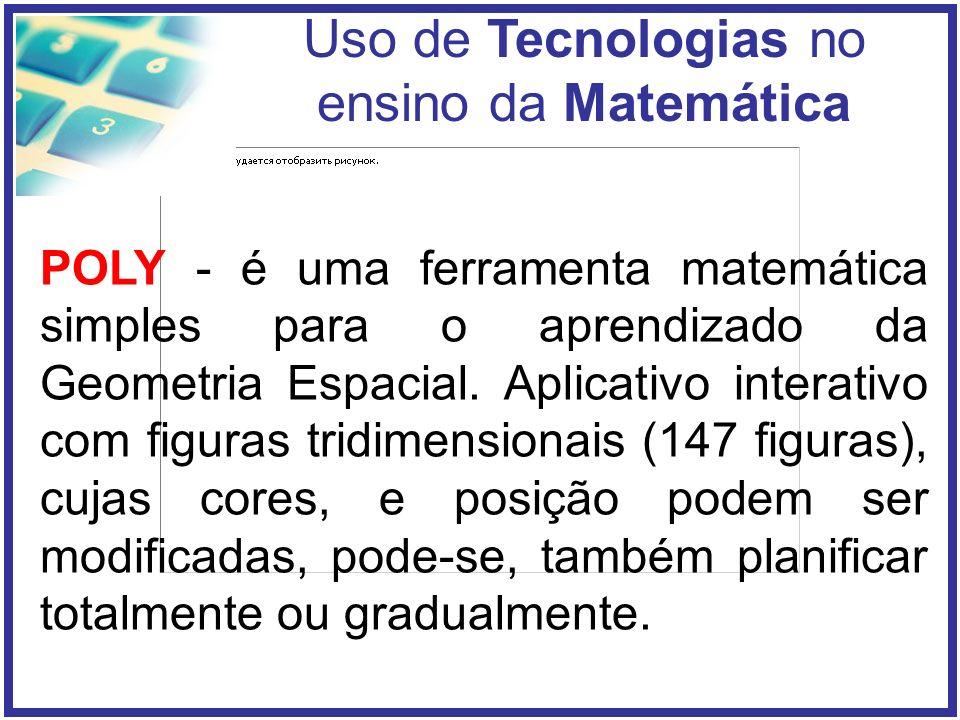 Uso de Tecnologias no ensino da Matemática POLY - é uma ferramenta matemática simples para o aprendizado da Geometria Espacial.