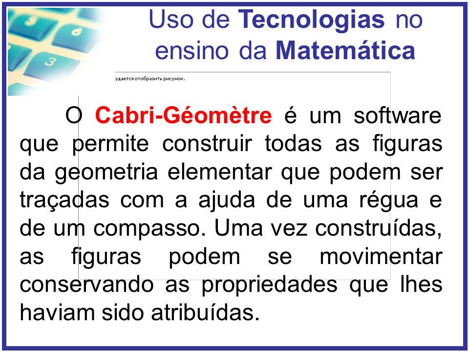 Uso de Tecnologias no ensino da Matemática O Cabri-Géomètre é um software que permite construir todas as figuras da geometria elementar que podem ser traçadas com a ajuda de uma régua e de um compasso.