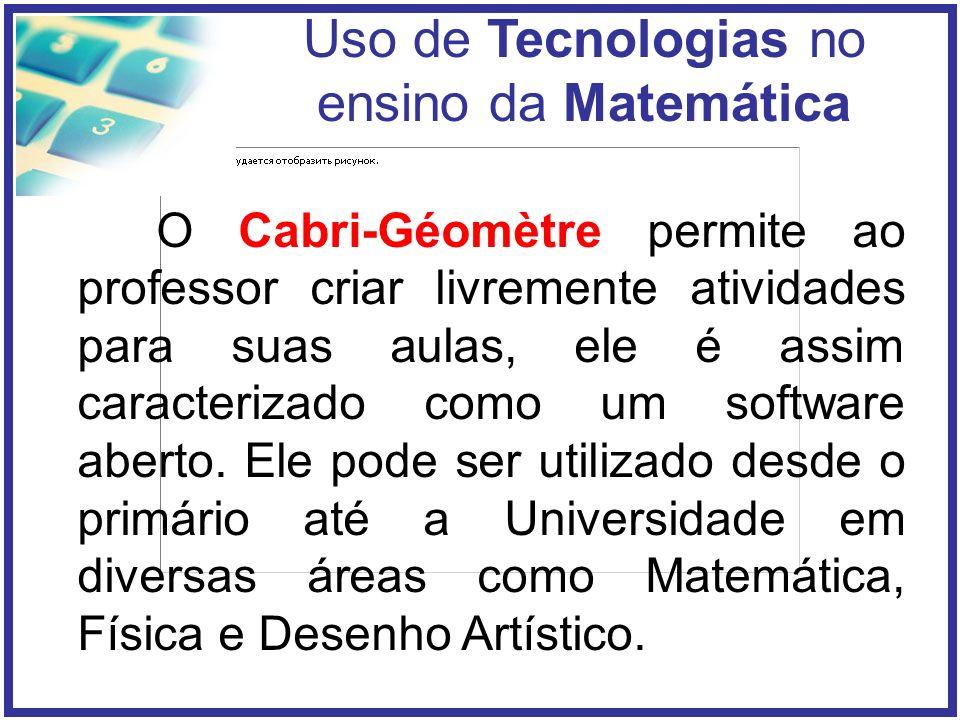 Uso de Tecnologias no ensino da Matemática O Cabri-Géomètre permite ao professor criar livremente atividades para suas aulas, ele é assim caracterizado como um software aberto.