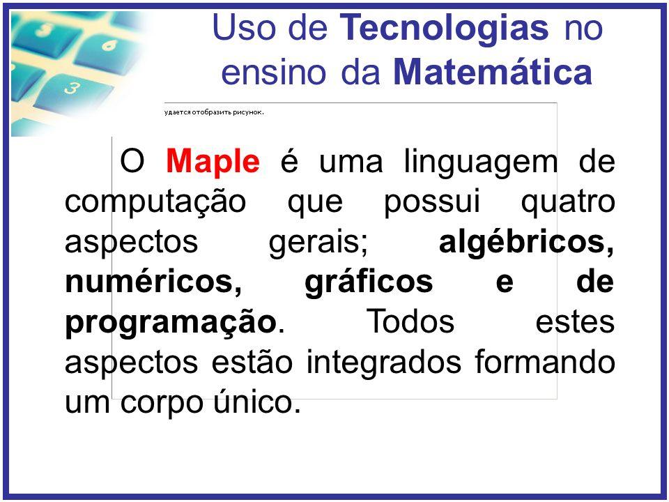 Uso de Tecnologias no ensino da Matemática O Maple é uma linguagem de computação que possui quatro aspectos gerais; algébricos, numéricos, gráficos e de programação.