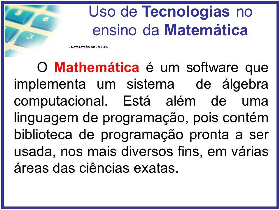 Uso de Tecnologias no ensino da Matemática O Mathemática é um software que implementa um sistema de álgebra computacional.