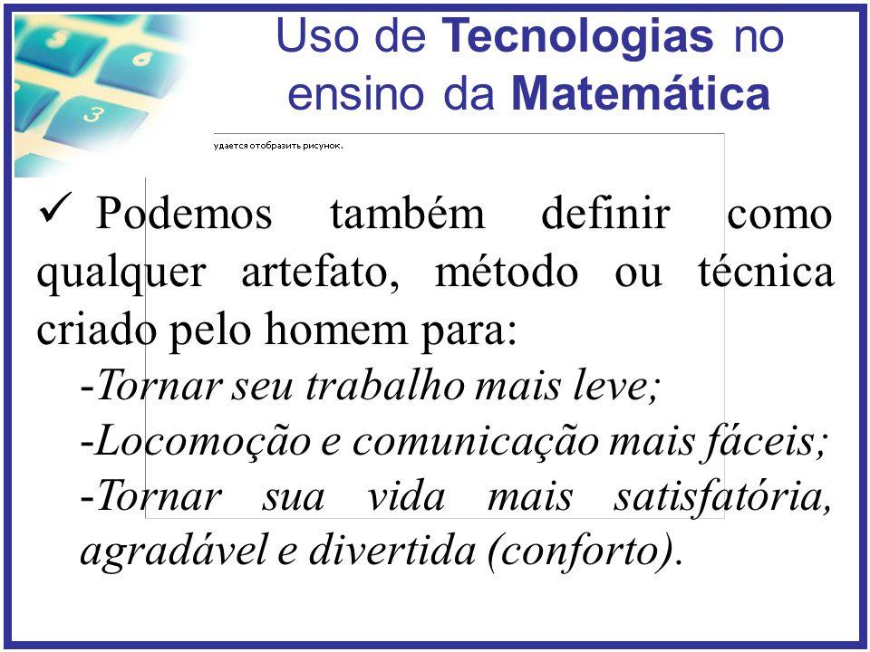 Uso de Tecnologias no ensino da Matemática Podemos também definir como qualquer artefato, método ou técnica criado pelo homem para: -Tornar seu trabalho mais leve; -Locomoção e comunicação mais fáceis; -Tornar sua vida mais satisfatória, agradável e divertida (conforto).