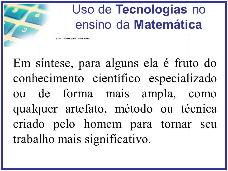 Uso de Tecnologias no ensino da Matemática Em síntese, para alguns ela é fruto do conhecimento científico especializado ou de forma mais ampla, como qualquer artefato, método ou técnica criado pelo homem para tornar seu trabalho mais significativo.